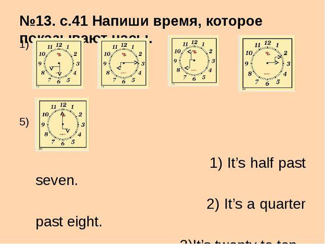 №13. с.41 Напиши время, которое показывают часы. 1) 2) 3) 4) 5) 1) It's half...