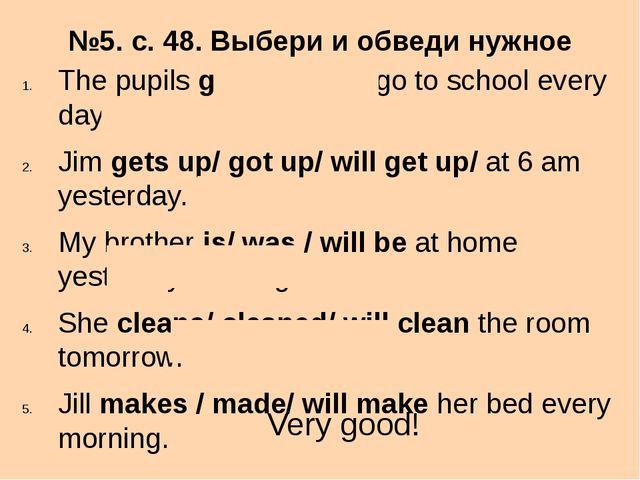 №5. с. 48. Выбери и обведи нужное слово. The pupils go /went/will go to schoo...