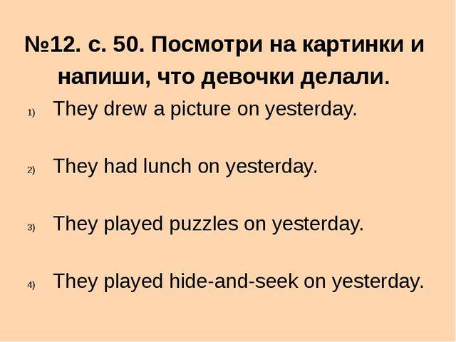 №12. с. 50. Посмотри на картинки и напиши, что девочки делали. They drew a pi...