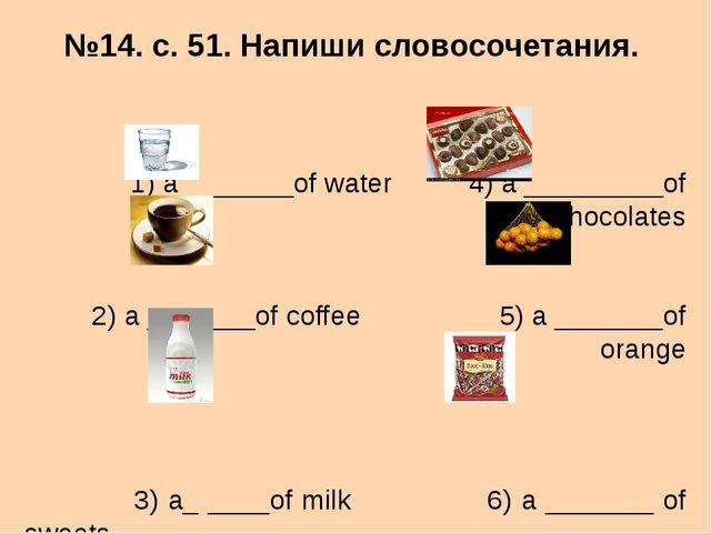 №14. с. 51. Напиши словосочетания. 1) a _______of water 4) a _________of choc...