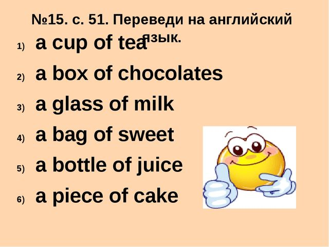№15. с. 51. Переведи на английский язык. a cup of tea a box of chocolates a g...