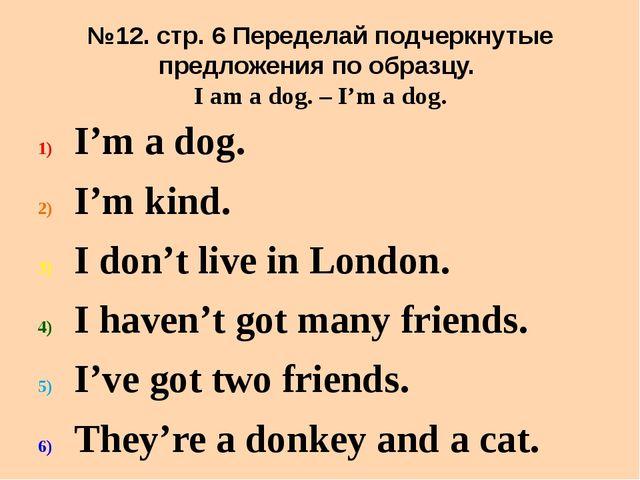 №12. стр. 6 Переделай подчеркнутые предложения по образцу. I am a dog. – I'm...