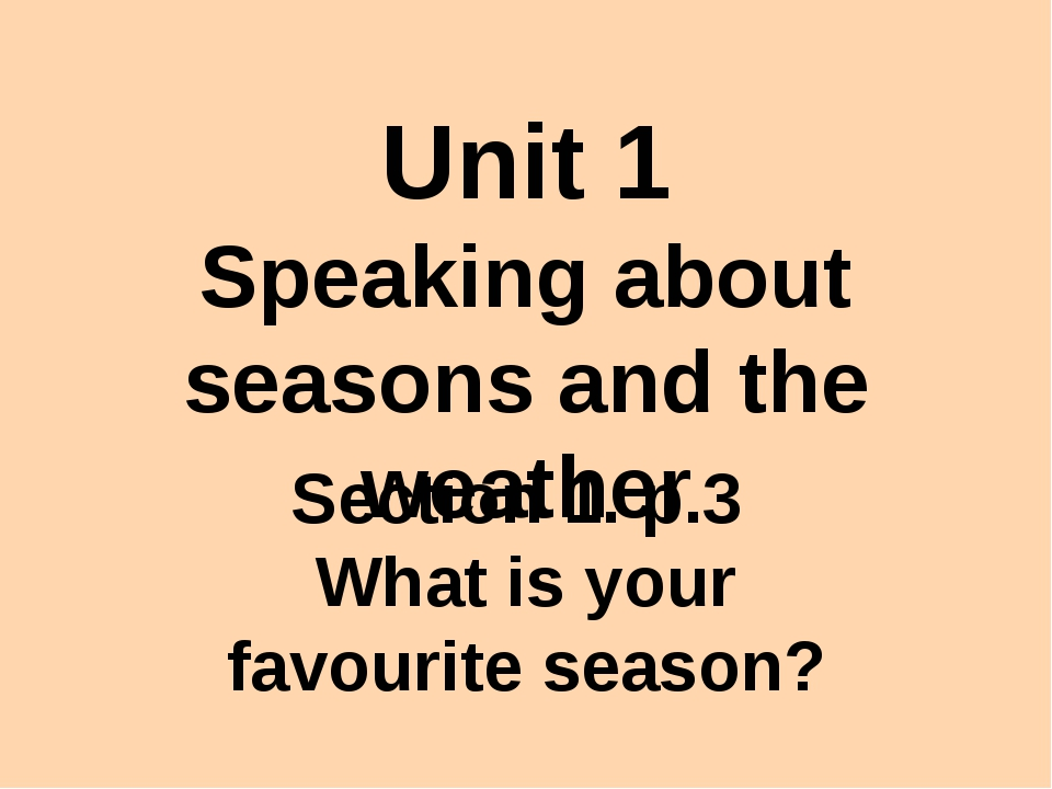 Unit 1 Speaking about seasons and the weather Section 1. p.3 What is your fav...