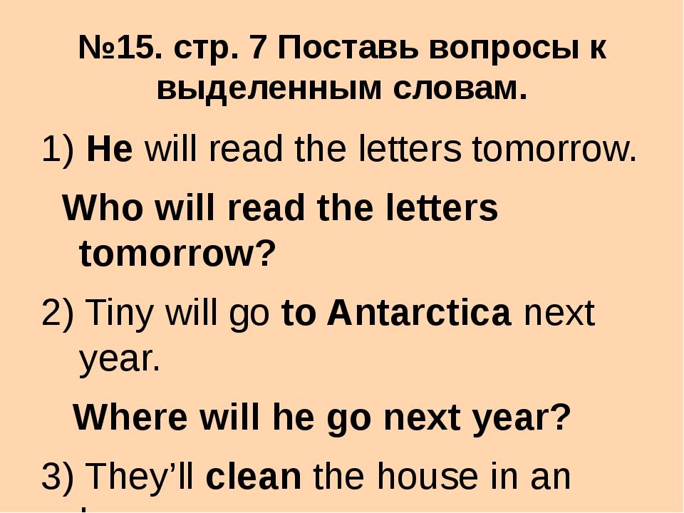 №15. стр. 7 Поставь вопросы к выделенным словам. 1) He will read the letters...