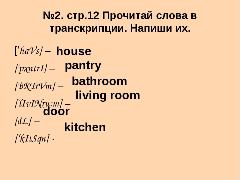 №2. стр.12 Прочитай слова в транскрипции. Напиши их. ['haVs] – ['pxntrI] – ['...