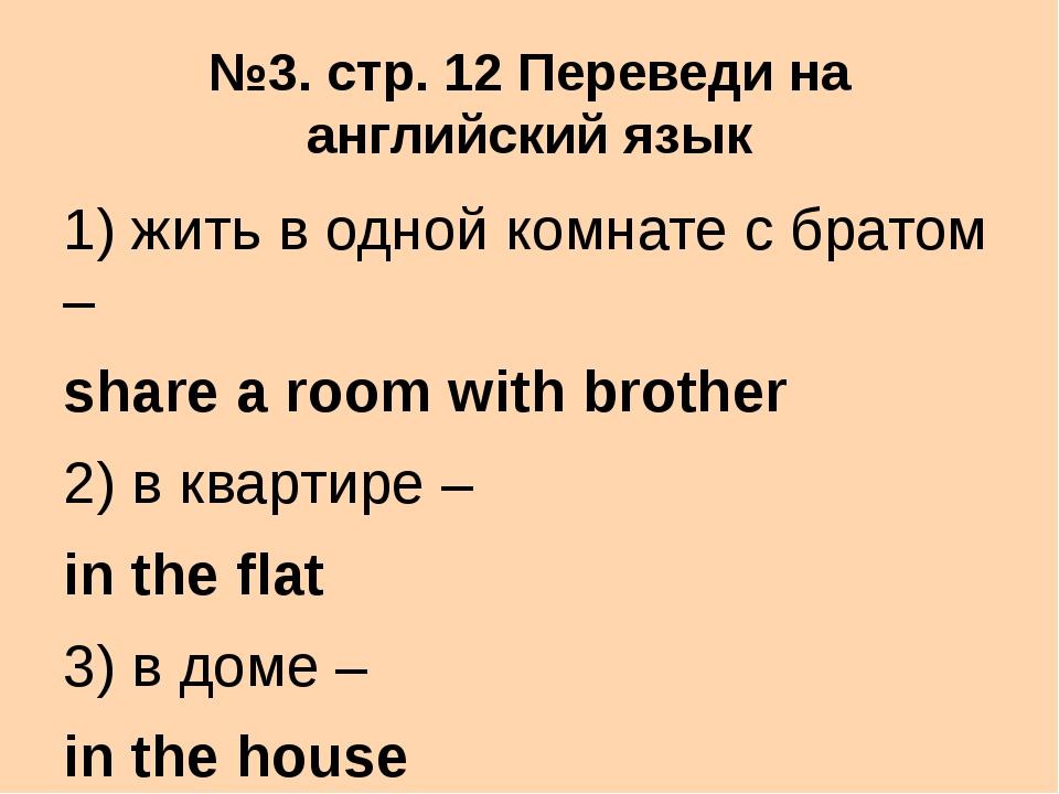 №3. стр. 12 Переведи на английский язык 1) жить в одной комнате с братом – sh...