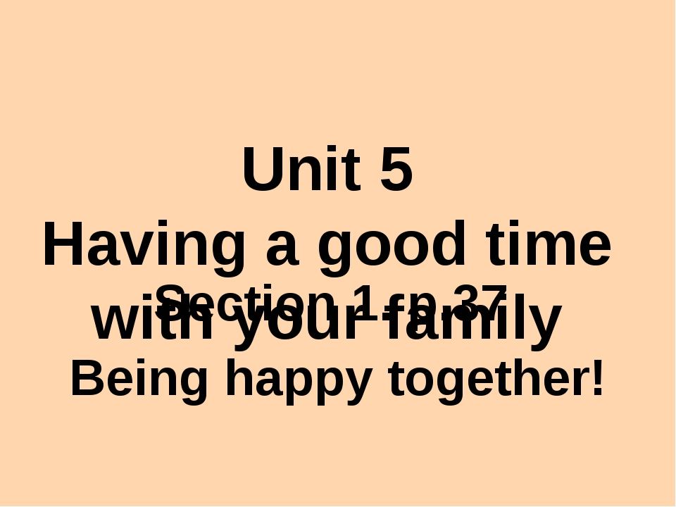 Unit 5 Having a good time with your family Section 1. p.37 Being happy toget...