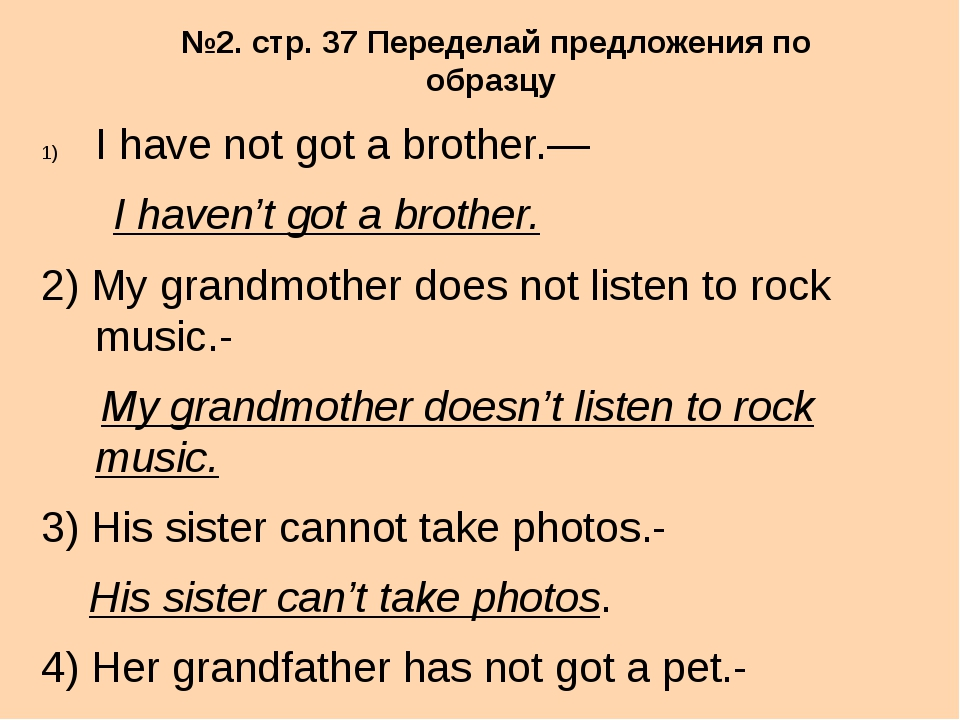 №2. стр. 37 Переделай предложения по образцу I have not got a brother.— I hav...