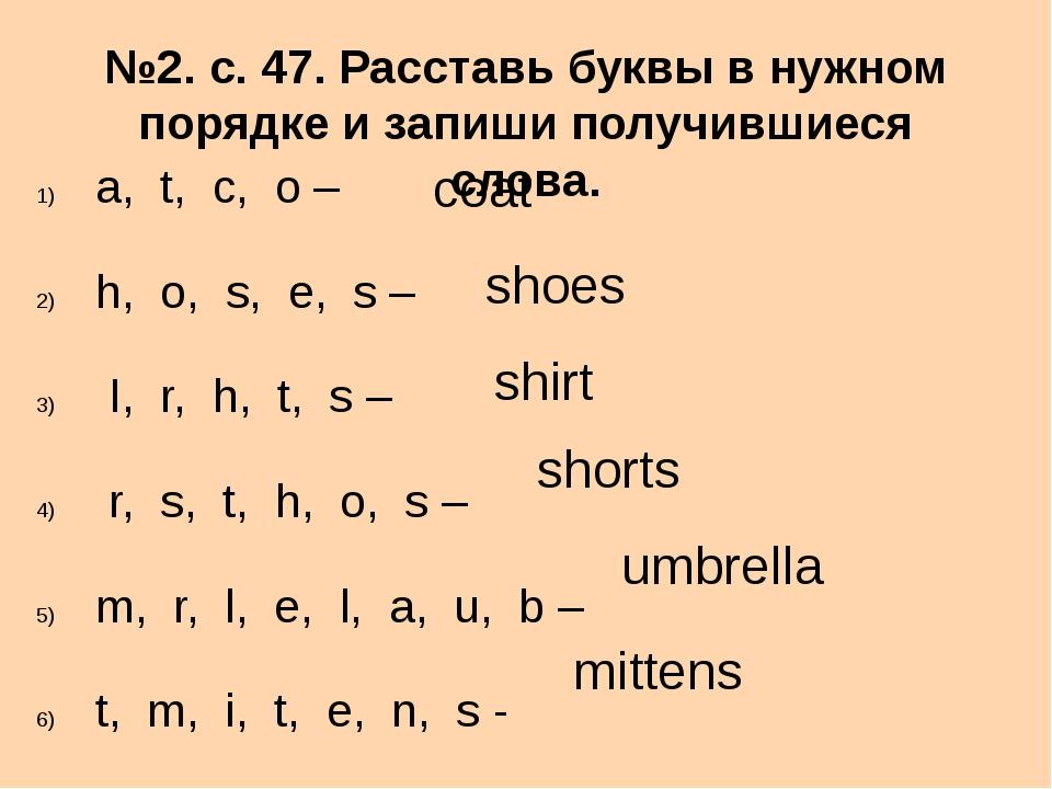 №2. с. 47. Расставь буквы в нужном порядке и запиши получившиеся слова. a, t,...