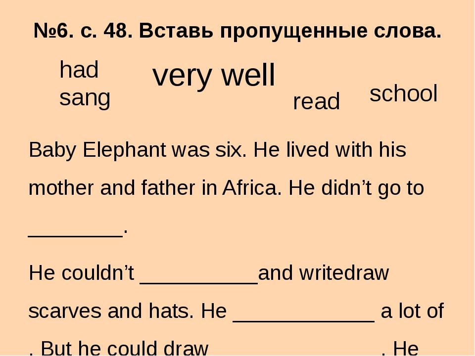 №6. с. 48. Вставь пропущенные слова. Baby Elephant was six. He lived with his...