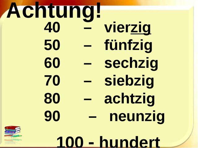 Achtung! 40 – vierzig 50 – fünfzig 60 – sechzig 70 – siebzig 80 –...