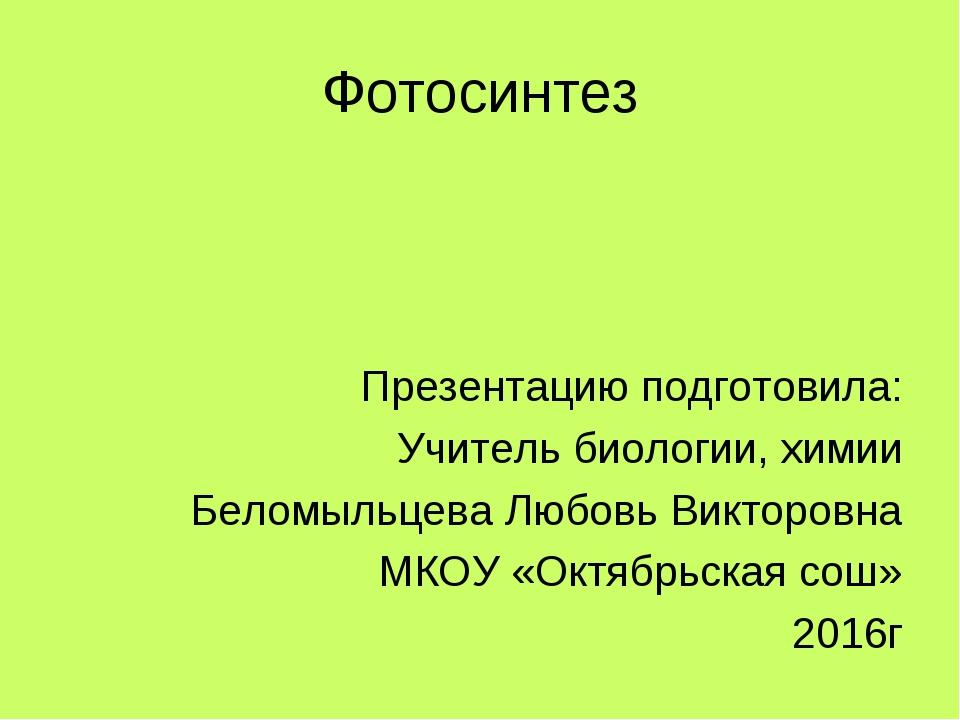 Фотосинтез Презентацию подготовила: Учитель биологии, химии Беломыльцева Любо...