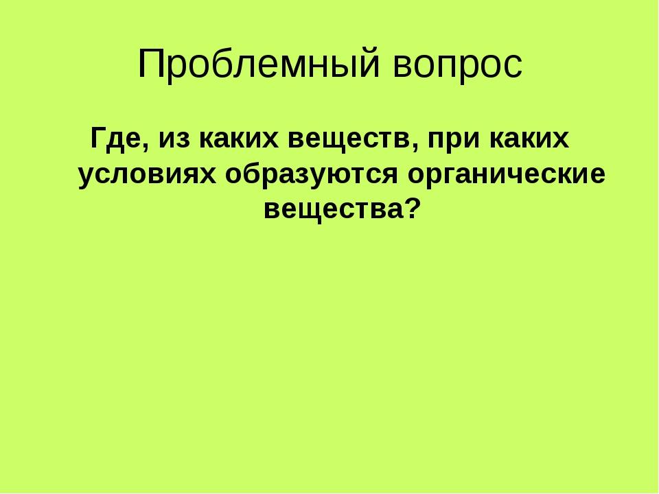 Проблемный вопрос Где, из каких веществ, при каких условиях образуются органи...