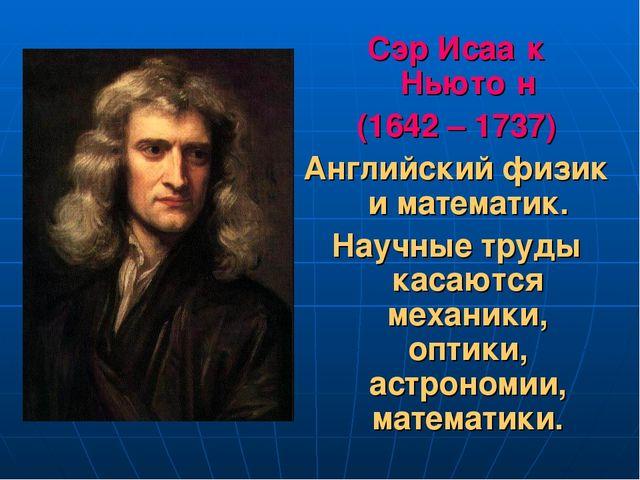 Сэр Исаа́к Ньюто́н (1642 – 1737) Английский физик и математик. Научные труды...