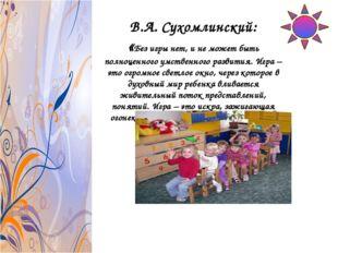 В.А. Сухомлинский: «Без игры нет, и не может быть полноценного умственного ра