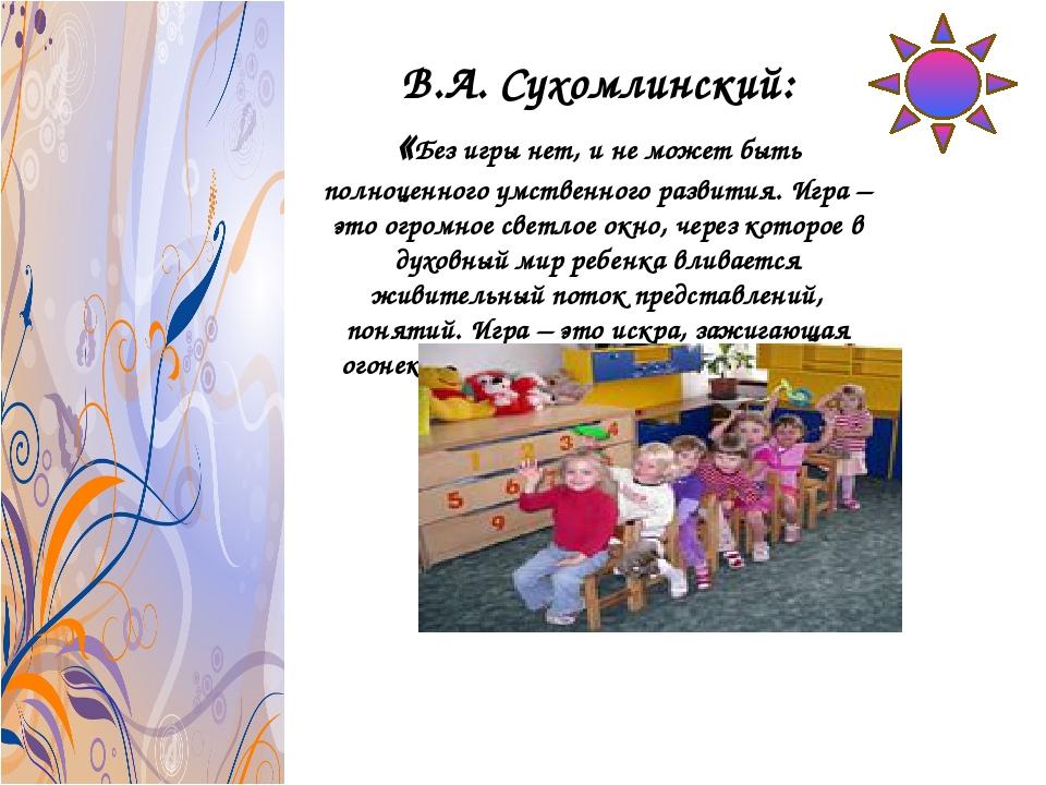В.А. Сухомлинский: «Без игры нет, и не может быть полноценного умственного ра...