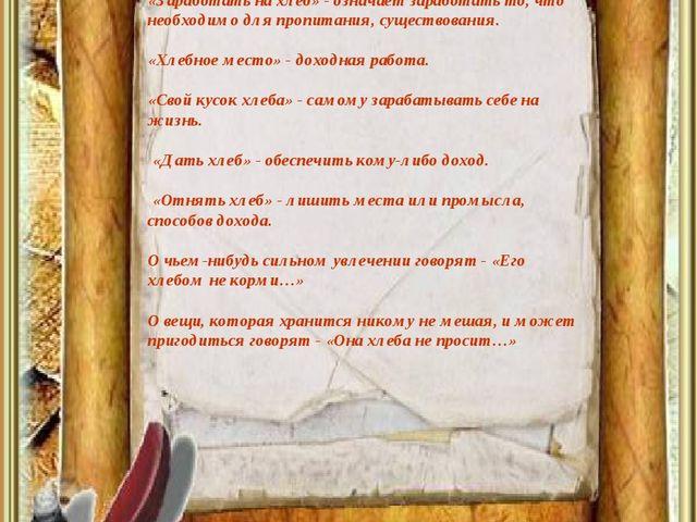 «Заработать на хлеб» - означает заработать то, что необходимо для пропитания,...