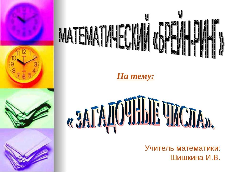 На тему: Учитель математики: Шишкина И.В.