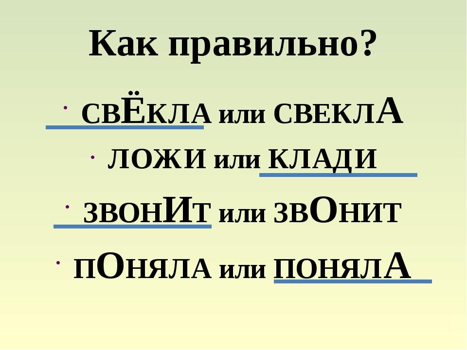 Как правильно? СВЁКЛА или СВЕКЛА ЛОЖИ или КЛАДИ ЗВОНИТ или ЗВОНИТ ПОНЯЛА или...