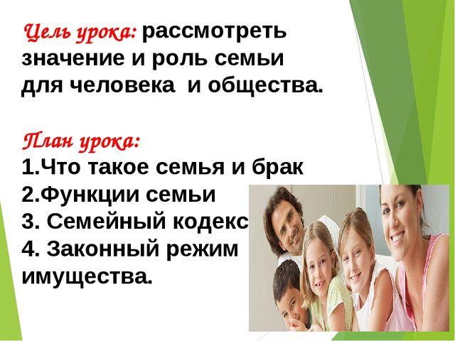 Цель урока: рассмотреть значение и роль семьи для человека и общества. План у...