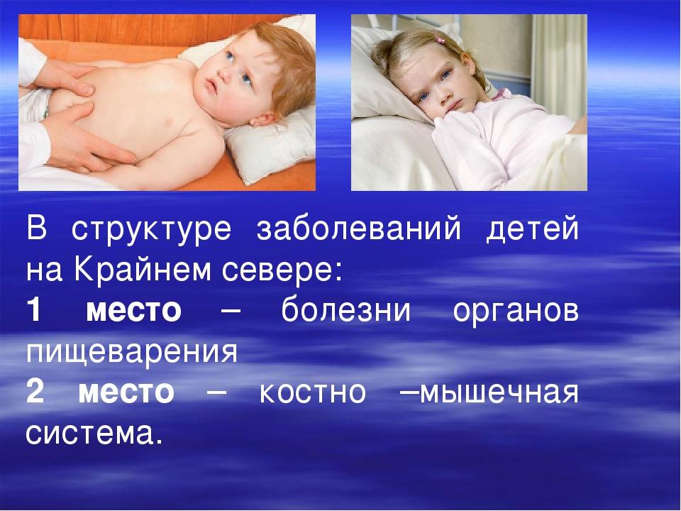 В структуре заболеваний детей на Крайнем севере: 1 место – болезни органов пи...