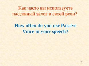 * Как часто вы используете пассивный залог в своей речи? How often do you use