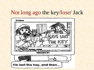 Not long ago the key/lose/ Jack