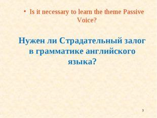 * Нужен ли Страдательный залог в грамматике английского языка? Is it necessar