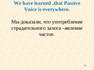 * We have learned ,that Passive Voice is everywhere. Мы доказали, что употреб
