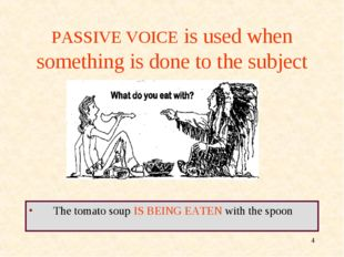 * PASSIVE VOICE is used when something is done to the subject The tomato soup
