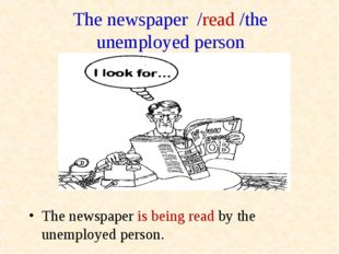 The newspaper /read /the unemployed person The newspaper is being read by the