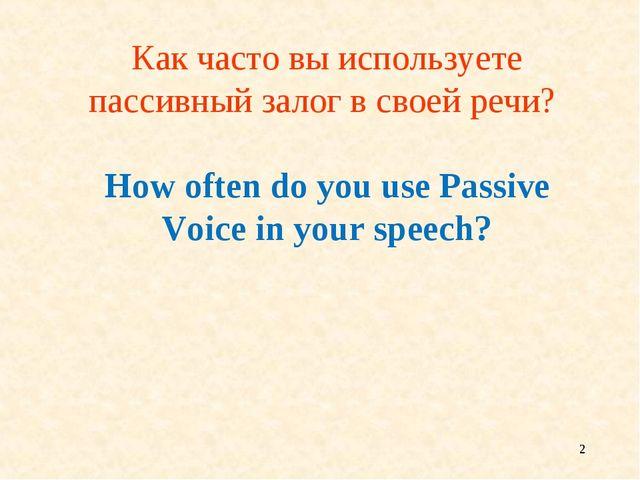 * Как часто вы используете пассивный залог в своей речи? How often do you use...