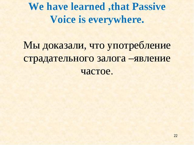 * We have learned ,that Passive Voice is everywhere. Мы доказали, что употреб...