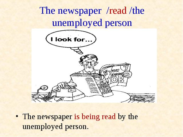 The newspaper /read /the unemployed person The newspaper is being read by the...