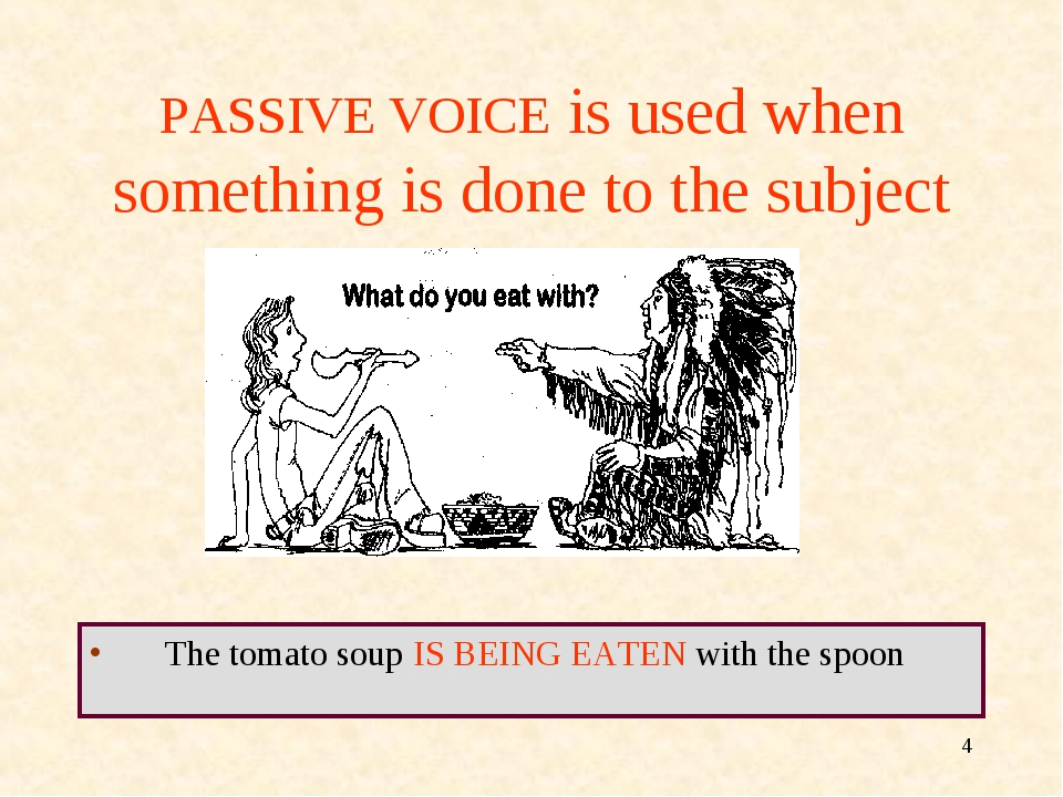 * PASSIVE VOICE is used when something is done to the subject The tomato soup...