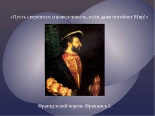 «Пусть свершится справедливость, если даже погибнет Мир!» Французский король
