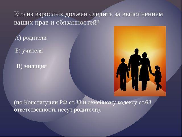 Кто из взрослых должен следить за выполнением ваших прав и обязанностей? А) р...