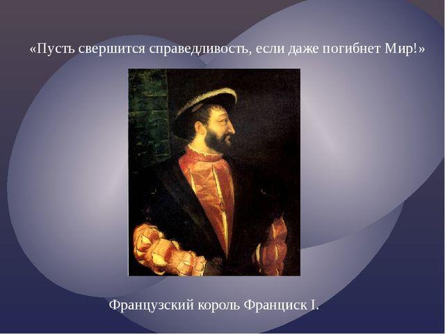 «Пусть свершится справедливость, если даже погибнет Мир!» Французский король...