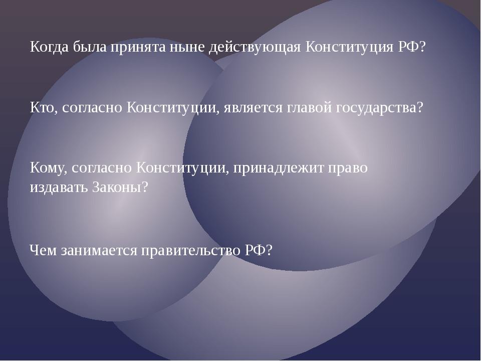Когда была принята ныне действующая Конституция РФ? Кто, согласно Конституции...