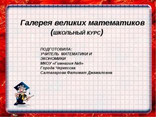 Галерея великих математиков (ШКОЛЬНЫЙ КУРС) ПОДГОТОВИЛА: УЧИТЕЛЬ МАТЕМАТИКИ И