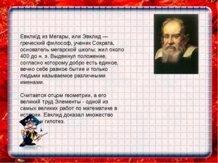 Евкли́д из Мегары, или Эвклид — греческий философ, ученик Сократа, основатель