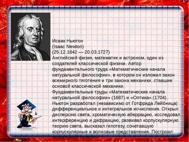 Исаак Ньютон (Isaac Newton) (25.12.1642 — 20.03.1727) Английский физик, матем...