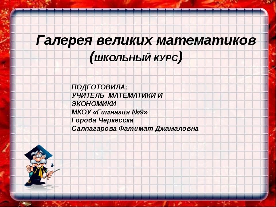 Галерея великих математиков (ШКОЛЬНЫЙ КУРС) ПОДГОТОВИЛА: УЧИТЕЛЬ МАТЕМАТИКИ И...