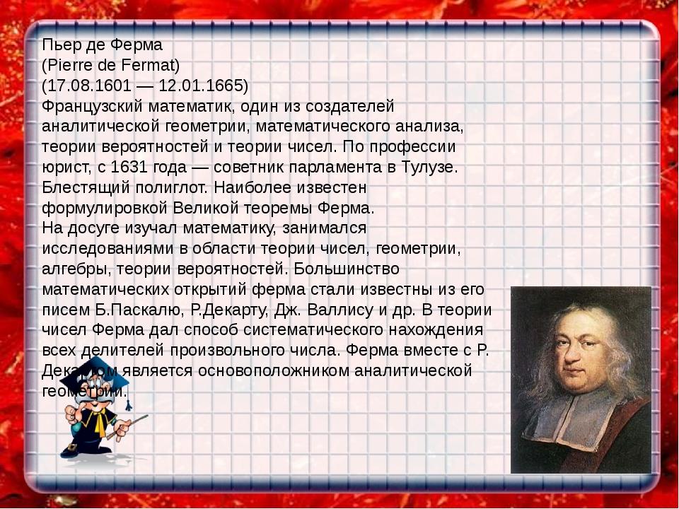 Пьер де Ферма (Pierre de Fermat) (17.08.1601 — 12.01.1665) Французский матема...