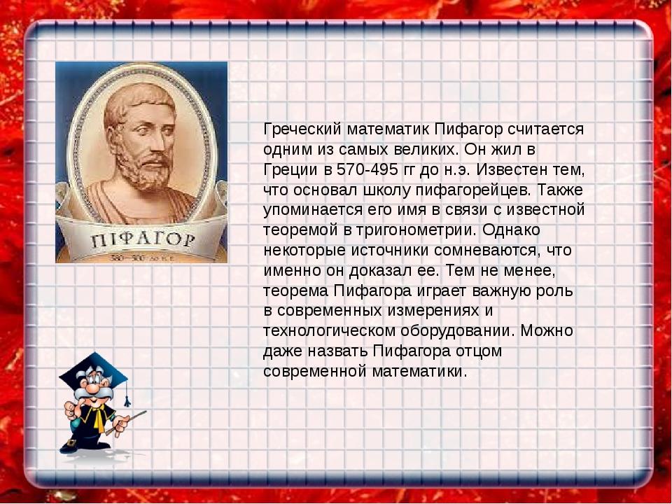 Греческий математик Пифагор считается одним из самых великих. Он жил в Греции...
