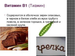 Витамин В1 (Тиамин) Содержится в оболочках зерен злаковых, в черном и белом х