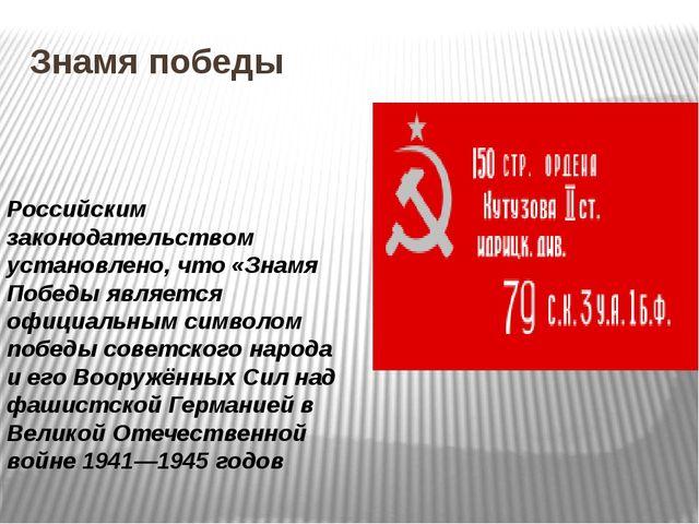 Знамя победы Российским законодательством установлено, что «Знамя Победы явля...