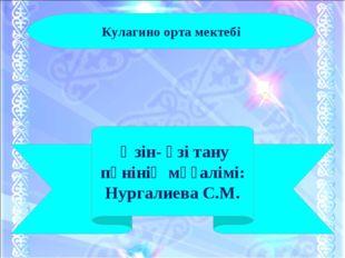 Өзін- өзі тану пәнінің мұғалімі: Нургалиева С.М. Кулагино орта мектебі