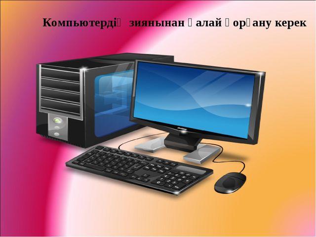 Компьютердің зиянынан қалай қорғану керек