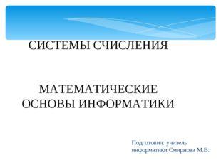 Подготовил: учитель информатики Смирнова М.В. СИСТЕМЫ СЧИСЛЕНИЯ МАТЕМАТИЧЕСКИ